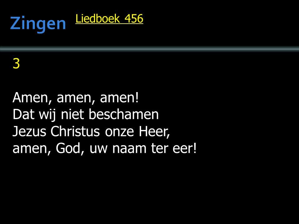 3 Amen, amen, amen. Dat wij niet beschamen Jezus Christus onze Heer, amen, God, uw naam ter eer.