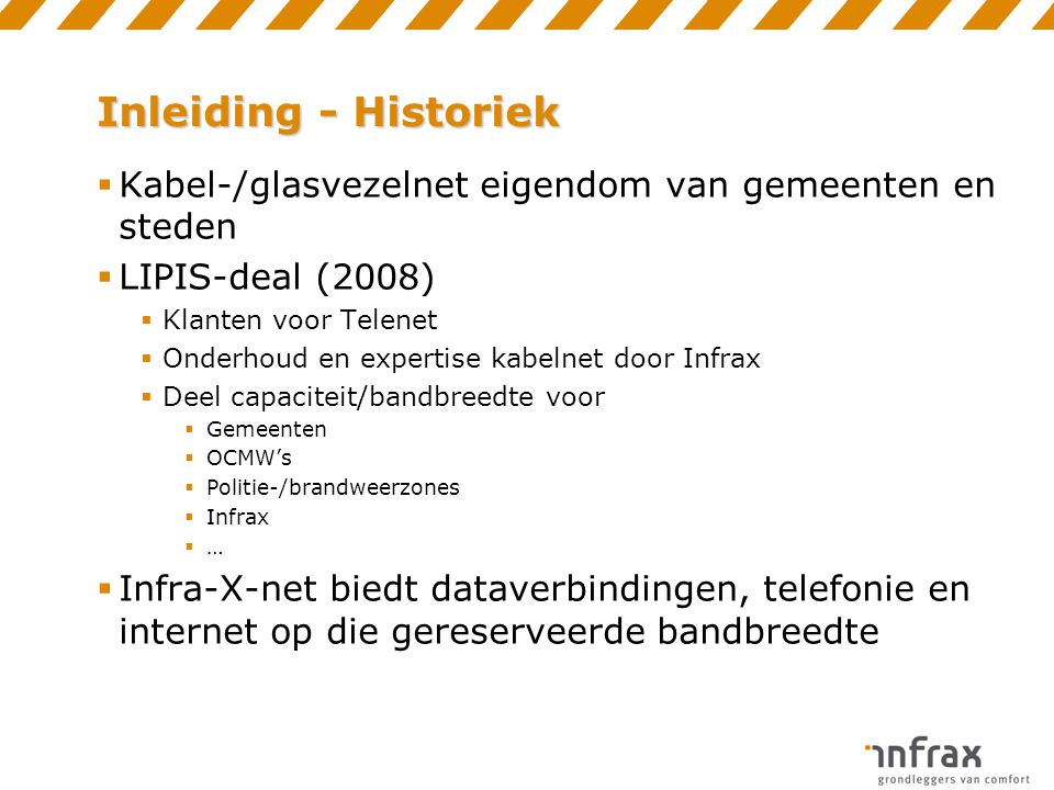 Inleiding - Historiek  Kabel-/glasvezelnet eigendom van gemeenten en steden  LIPIS-deal (2008)  Klanten voor Telenet  Onderhoud en expertise kabel
