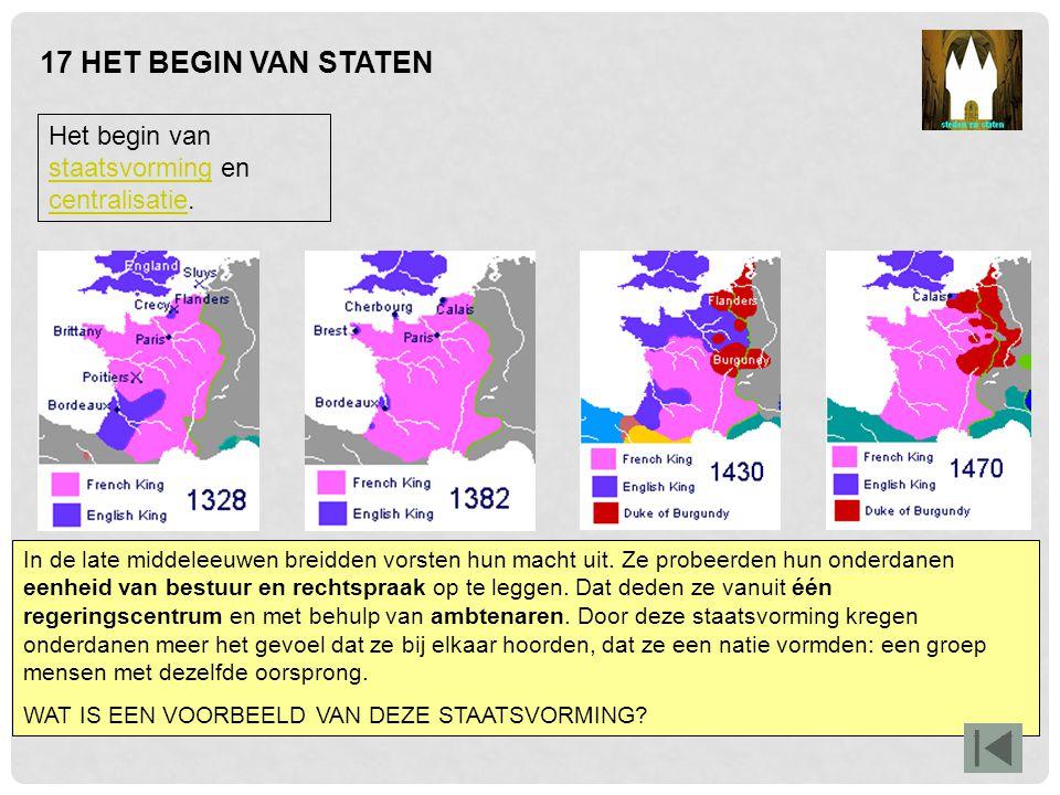 17 HET BEGIN VAN STATEN Het begin van staatsvorming en centralisatie. staatsvorming centralisatie In de late middeleeuwen breidden vorsten hun macht u