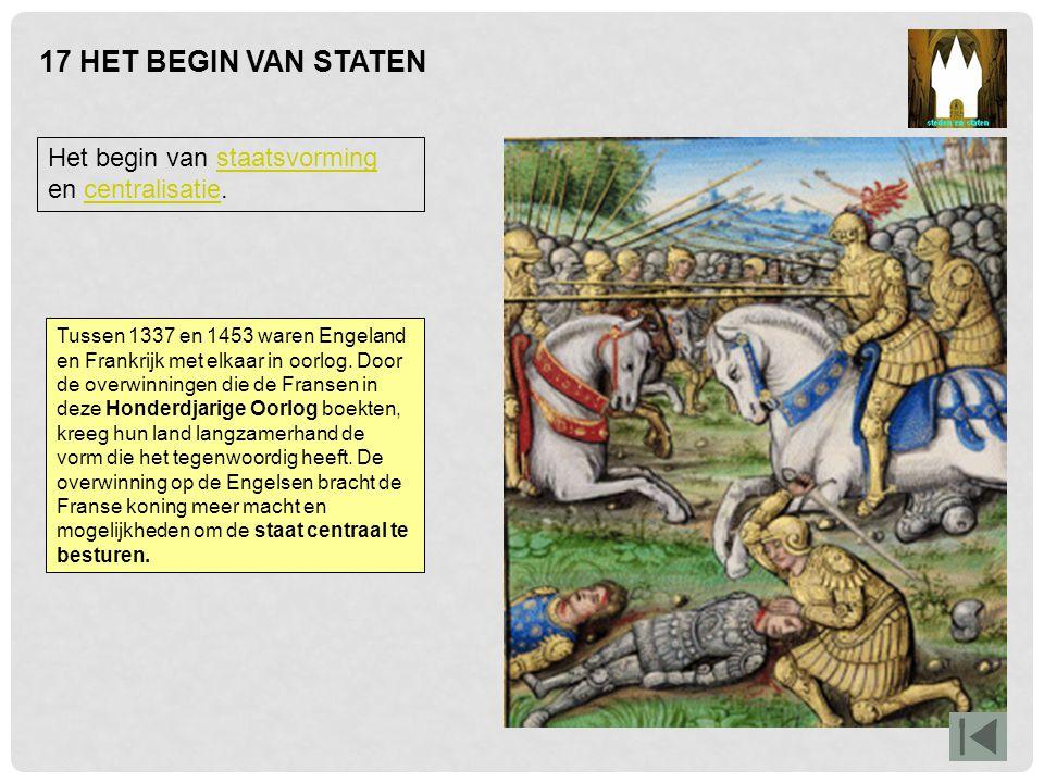 17 HET BEGIN VAN STATEN Het begin van staatsvorming en centralisatie.staatsvormingcentralisatie Tussen 1337 en 1453 waren Engeland en Frankrijk met el