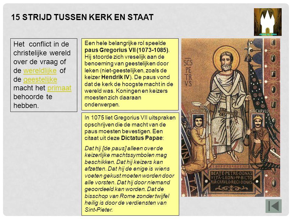 15 STRIJD TUSSEN KERK EN STAAT In 1075 liet Gregorius VII uitspraken opschrijven die de macht van de paus moesten bevestigen. Een citaat uit deze Dict