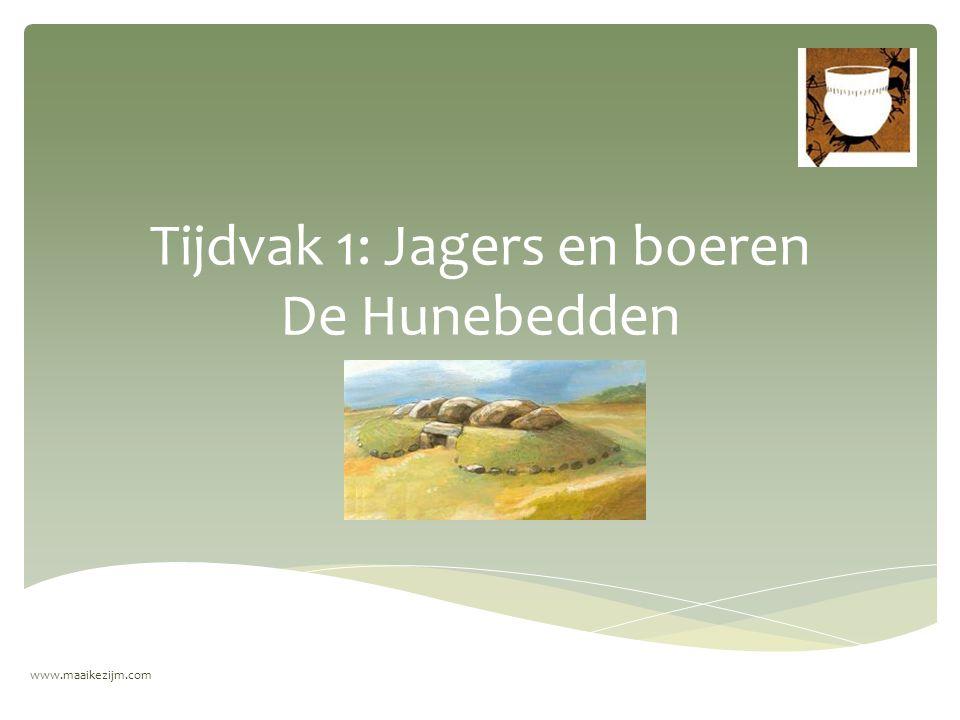 Tijdvak 1: Jagers en boeren De Hunebedden www.maaikezijm.com
