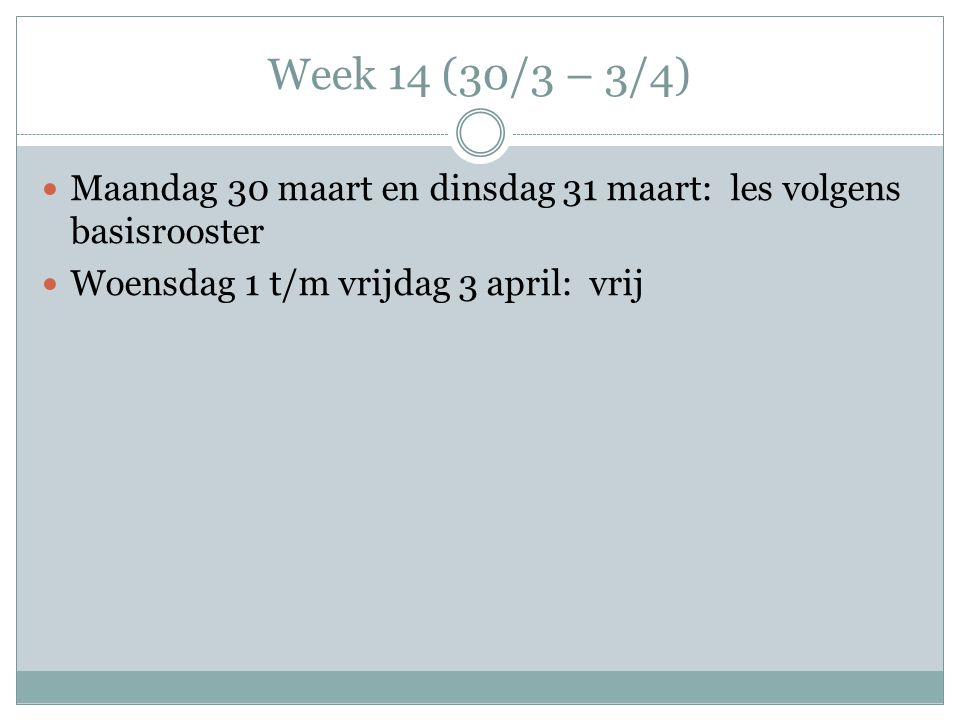 Week 14 (30/3 – 3/4) Maandag 30 maart en dinsdag 31 maart: les volgens basisrooster Woensdag 1 t/m vrijdag 3 april: vrij