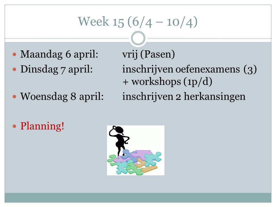 Week 15 (6/4 – 10/4) Maandag 6 april:vrij (Pasen) Dinsdag 7 april:inschrijven oefenexamens (3) + workshops (1p/d) Woensdag 8 april:inschrijven 2 herka