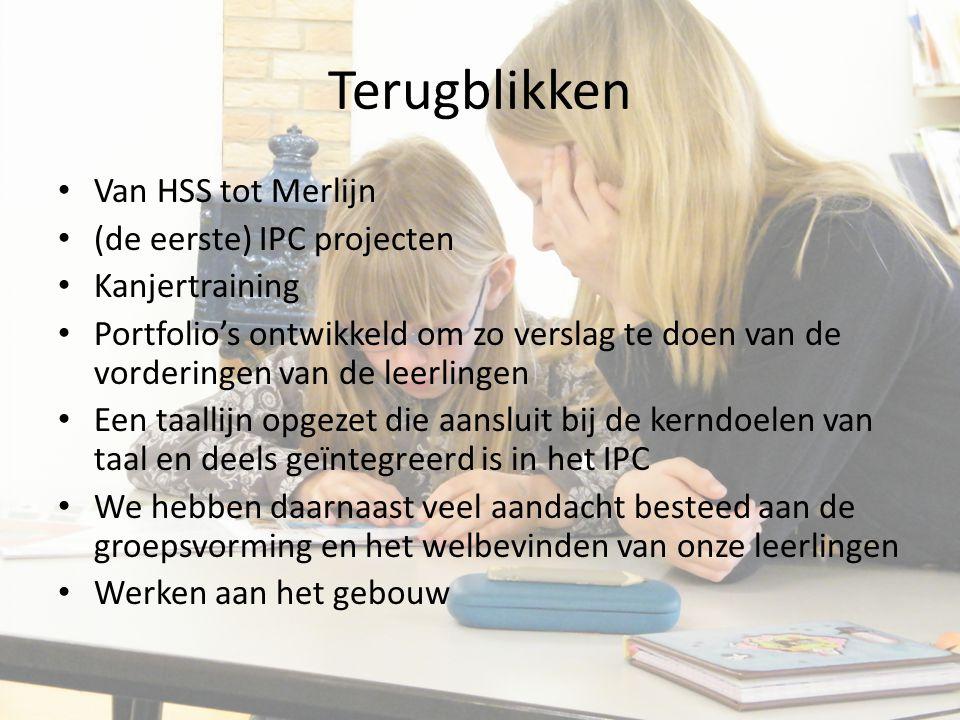 Terugblikken Van HSS tot Merlijn (de eerste) IPC projecten Kanjertraining Portfolio's ontwikkeld om zo verslag te doen van de vorderingen van de leerlingen Een taallijn opgezet die aansluit bij de kerndoelen van taal en deels geïntegreerd is in het IPC We hebben daarnaast veel aandacht besteed aan de groepsvorming en het welbevinden van onze leerlingen Werken aan het gebouw