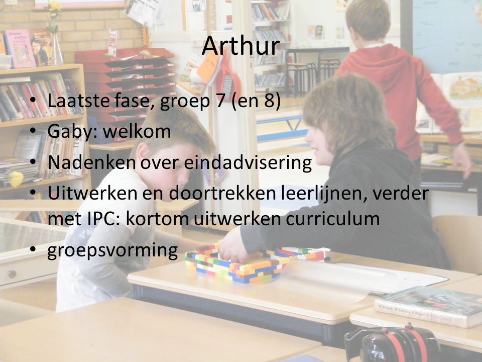 Arthur Laatste fase, groep 7 (en 8) Gaby: welkom Nadenken over eindadvisering Uitwerken en doortrekken leerlijnen, verder met IPC: kortom uitwerken curriculum groepsvorming