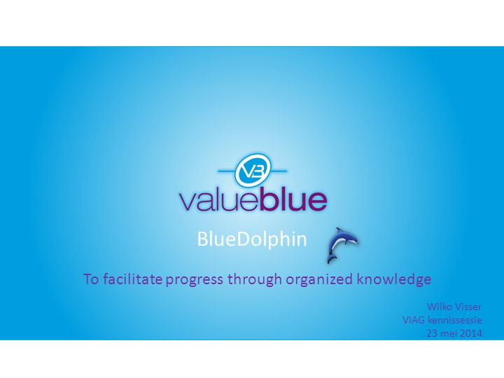BlueDolphin To facilitate progress through organized knowledge Wilko Visser VIAG kennissessie 23 mei 2014
