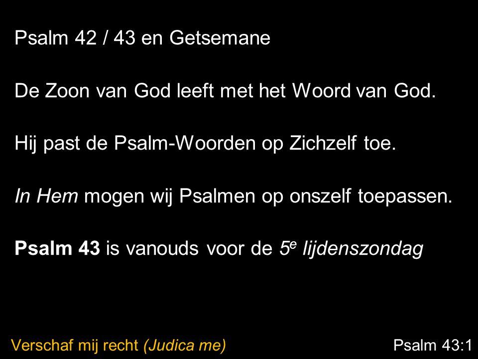 Verschaf mij recht (Judica me) Psalm 43:1 Psalm 42 / 43 en Getsemane De Zoon van God leeft met het Woord van God. Hij past de Psalm-Woorden op Zichzel