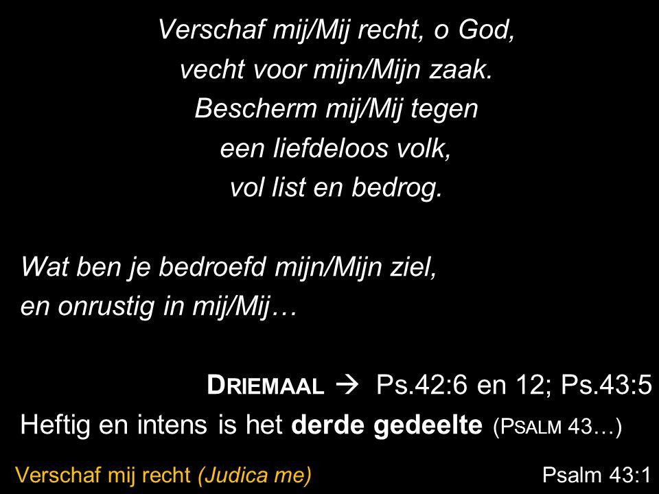 Verschaf mij recht (Judica me) Psalm 43:1 Verschaf mij/Mij recht, o God, vecht voor mijn/Mijn zaak. Bescherm mij/Mij tegen een liefdeloos volk, vol li
