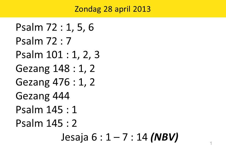 Zondag 28 april 2013 1 Psalm 72 : 1, 5, 6 Psalm 72 : 7 Psalm 101 : 1, 2, 3 Gezang 148 : 1, 2 Gezang 476 : 1, 2 Gezang 444 Psalm 145 : 1 Psalm 145 : 2 Jesaja 6 : 1 – 7 : 14 (NBV)