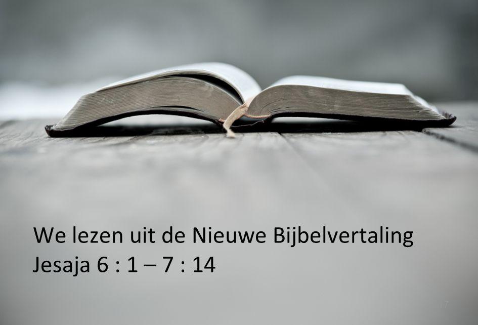 17 We lezen uit de Nieuwe Bijbelvertaling Jesaja 6 : 1 – 7 : 14