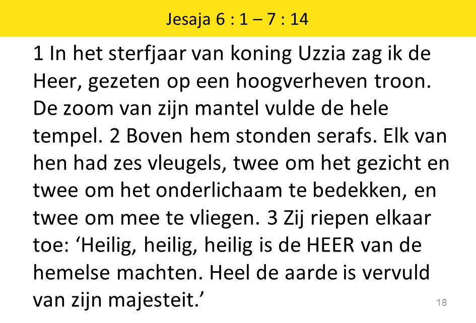 1 In het sterfjaar van koning Uzzia zag ik de Heer, gezeten op een hoogverheven troon.