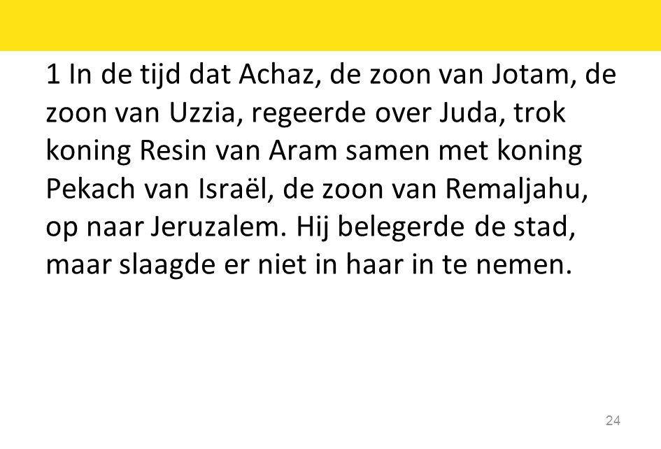 1 In de tijd dat Achaz, de zoon van Jotam, de zoon van Uzzia, regeerde over Juda, trok koning Resin van Aram samen met koning Pekach van Israël, de zoon van Remaljahu, op naar Jeruzalem.