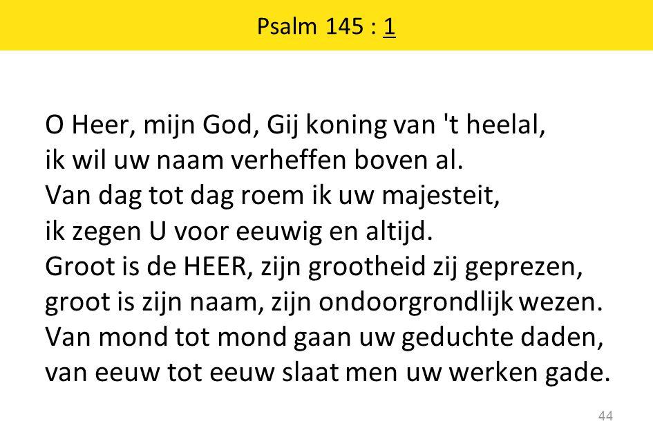 O Heer, mijn God, Gij koning van t heelal, ik wil uw naam verheffen boven al.