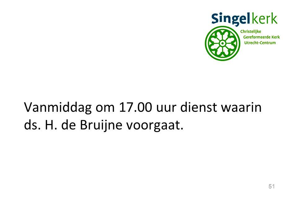 51 Vanmiddag om 17.00 uur dienst waarin ds. H. de Bruijne voorgaat.