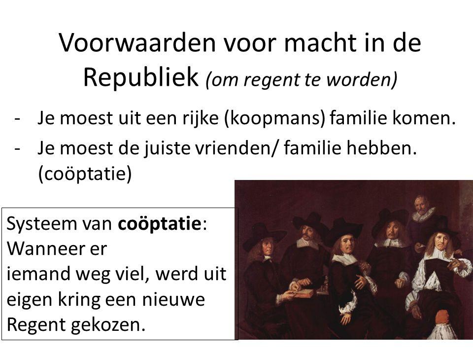 Voorwaarden voor macht in de Republiek (om regent te worden) -Je moest uit een rijke (koopmans) familie komen. -Je moest de juiste vrienden/ familie h