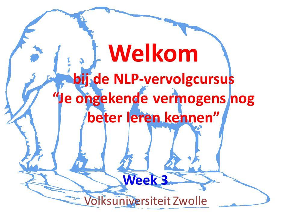 Volksuniversiteit Zwolle Welkom bij de NLP-vervolgcursus Je ongekende vermogens nog beter leren kennen Week 3