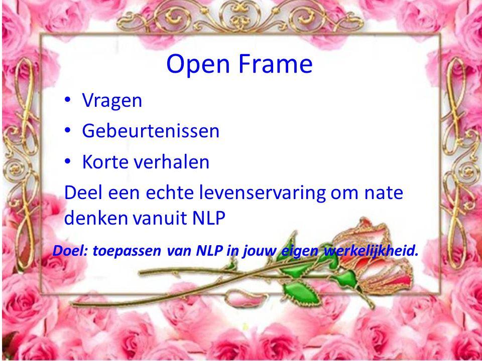 Open Frame Vragen Gebeurtenissen Korte verhalen Deel een echte levenservaring om nate denken vanuit NLP Doel: toepassen van NLP in jouw eigen werkelijkheid.
