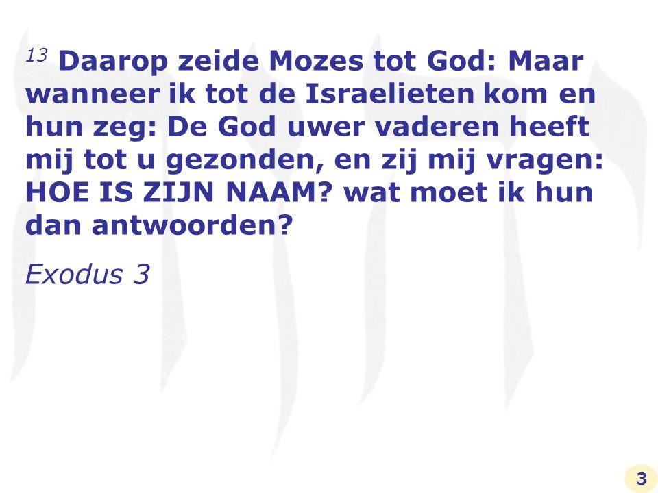IK BEN DIE IK BEN 14 Toen zeide God tot Mozes: IK BEN DIE IK BEN.