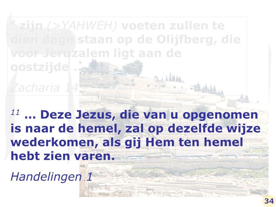 4 zijn (>YAHWEH) voeten zullen te dien dage staan op de Olijfberg, die voor Jeruzalem ligt aan de oostzijde … Zacharia 14 11 … Deze Jezus, die van u opgenomen is naar de hemel, zal op dezelfde wijze wederkomen, als gij Hem ten hemel hebt zien varen.