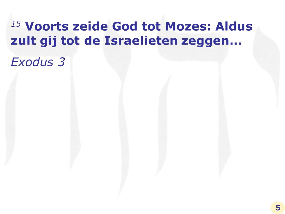 15 Voorts zeide God tot Mozes: Aldus zult gij tot de Israelieten zeggen… Exodus 3 5