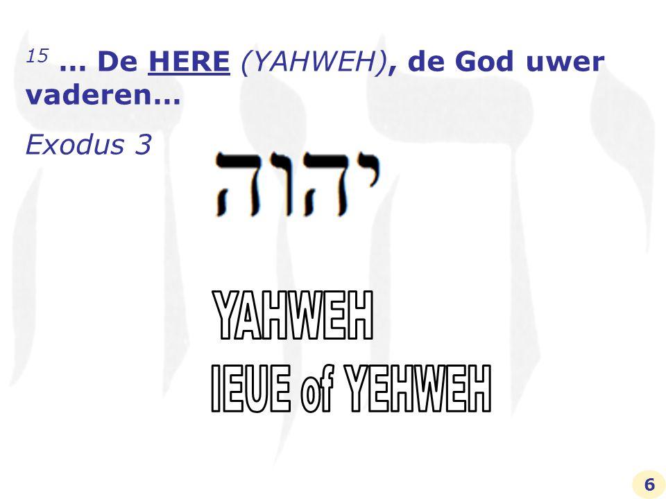 De HERE, (YAHWEH) de God uwer vaderen 15 Voorts zeide God tot Mozes: Aldus zult gij tot de Israelieten zeggen: De HERE, (YAHWEH) de God uwer vaderen, de God van Abraham, de God van Isaak en de God van Jakob, heeft mij tot u gezonden… Exodus 3 17