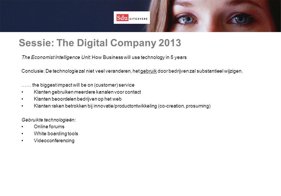 Sessie: The Digital Company 2013 The Economist Intelligence Unit: How Business will use technology in 5 years Conclusie: De technologie zal niet veel veranderen, het gebruik door bedrijven zal substantieel wijzigen.