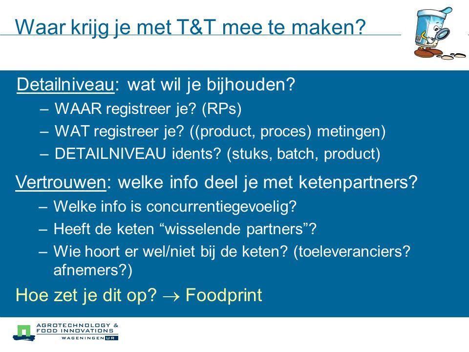 Waar krijg je met T&T mee te maken? Detailniveau: wat wil je bijhouden? –WAAR registreer je? (RPs) –WAT registreer je? ((product, proces) metingen) –D