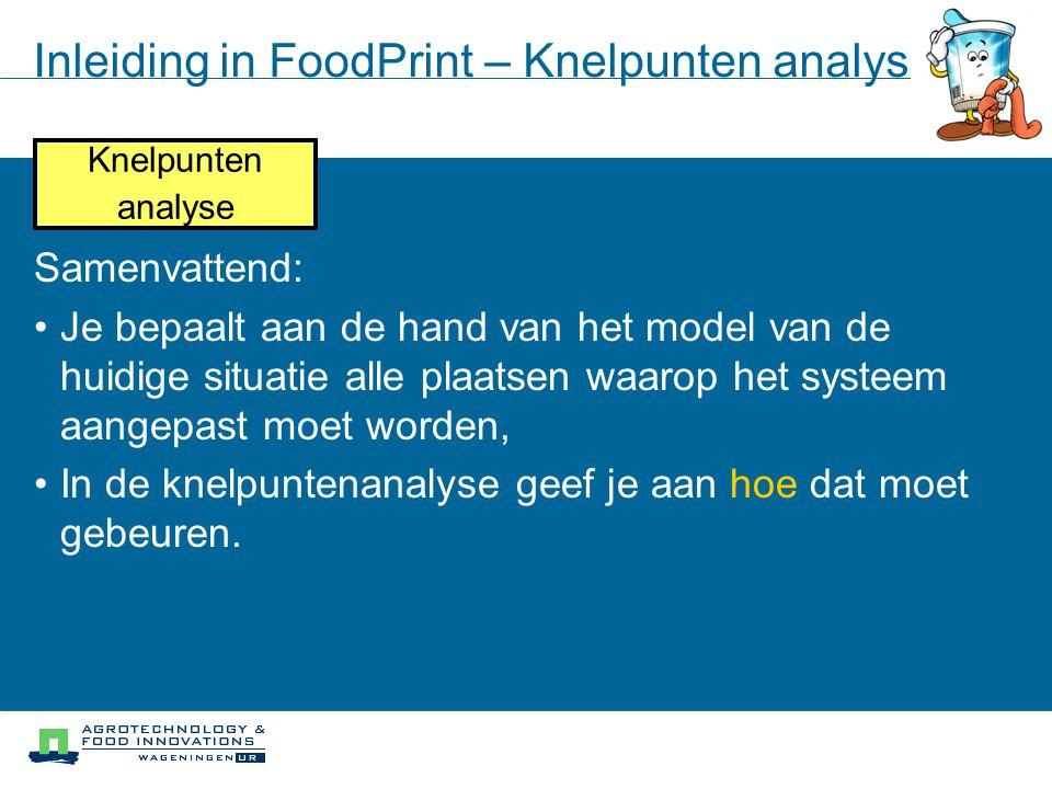 Inleiding in FoodPrint – Knelpunten analyse Knelpunten analyse Samenvattend: Je bepaalt aan de hand van het model van de huidige situatie alle plaatse