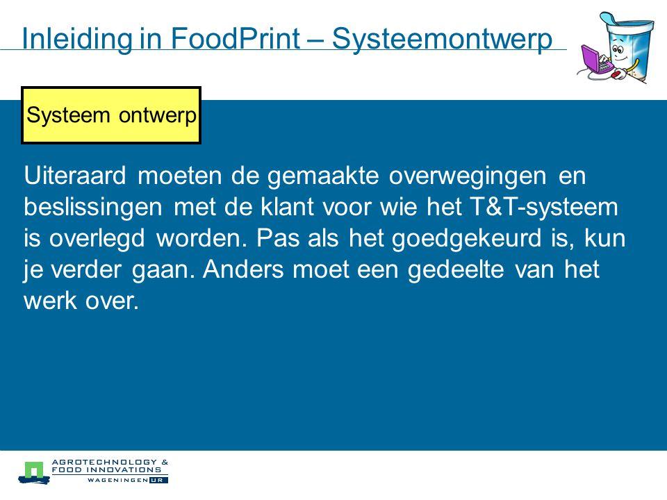 Inleiding in FoodPrint – Systeemontwerp Uiteraard moeten de gemaakte overwegingen en beslissingen met de klant voor wie het T&T-systeem is overlegd wo