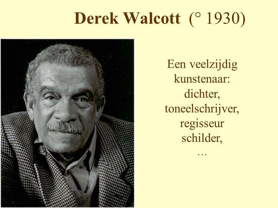 Derek Walcott (° 1930) Een veelzijdig kunstenaar: dichter, toneelschrijver, regisseur schilder, …