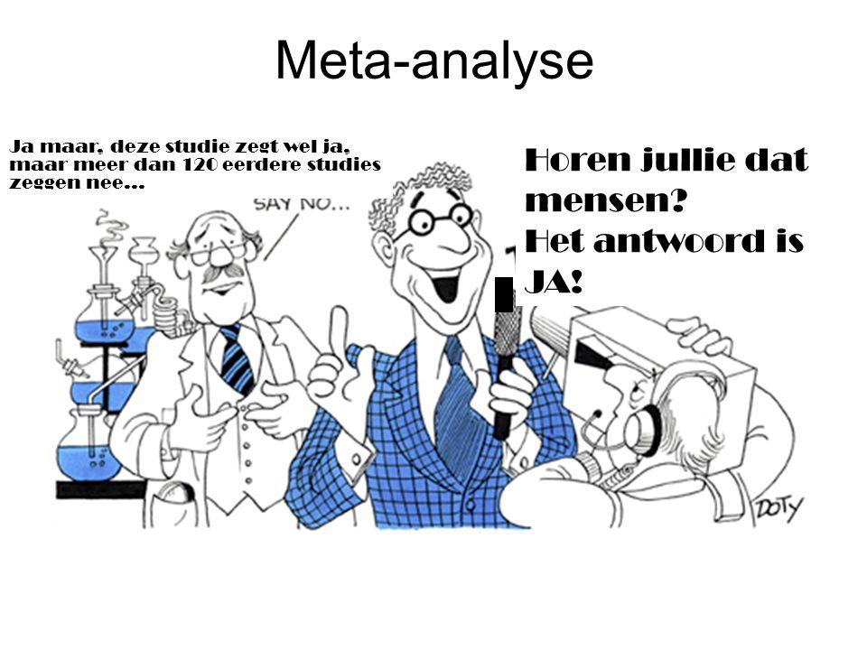 Meta-analyse Ja maar, deze studie zegt wel ja, maar meer dan 120 eerdere studies zeggen nee... Horen jullie dat mensen? Het antwoord is JA!