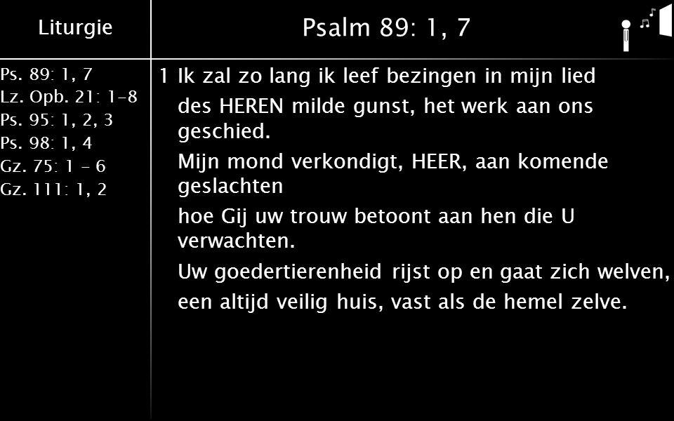 Liturgie Ps. 89: 1, 7 Lz. Opb. 21: 1-8 Ps. 95: 1, 2, 3 Ps. 98: 1, 4 Gz. 75: 1 - 6 Gz. 111: 1, 2