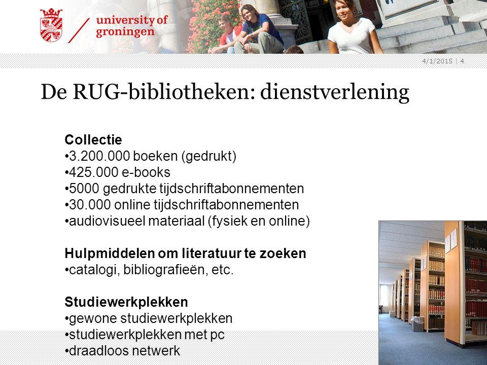 4/1/2015 | 4 De RUG-bibliotheken: dienstverlening Collectie 3.200.000 boeken (gedrukt) 425.000 e-books 5000 gedrukte tijdschriftabonnementen 30.000 online tijdschriftabonnementen audiovisueel materiaal (fysiek en online) Hulpmiddelen om literatuur te zoeken catalogi, bibliografieën, etc.