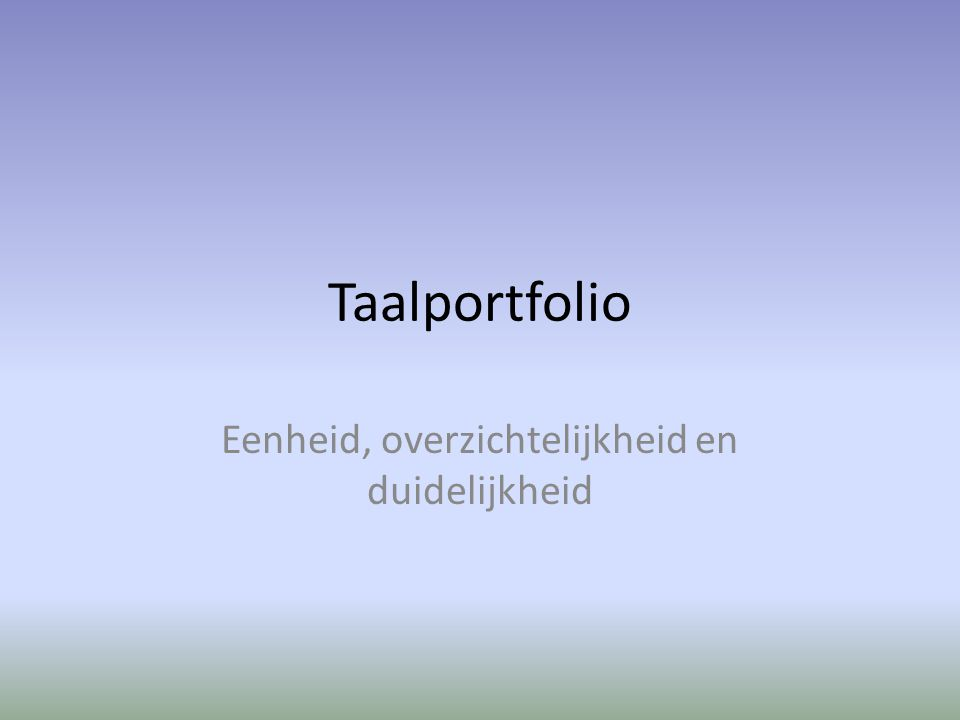 Taalportfolio Eenheid, overzichtelijkheid en duidelijkheid