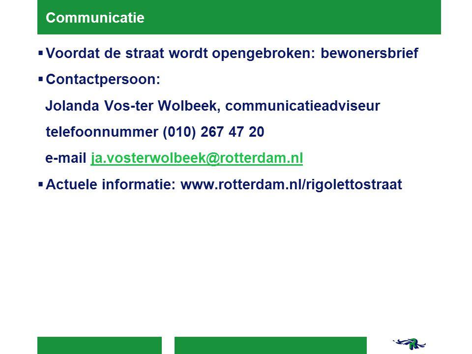 Communicatie  Voordat de straat wordt opengebroken: bewonersbrief  Contactpersoon: Jolanda Vos-ter Wolbeek, communicatieadviseur telefoonnummer (010) 267 47 20 e-mail ja.vosterwolbeek@rotterdam.nlja.vosterwolbeek@rotterdam.nl  Actuele informatie: www.rotterdam.nl/rigolettostraat