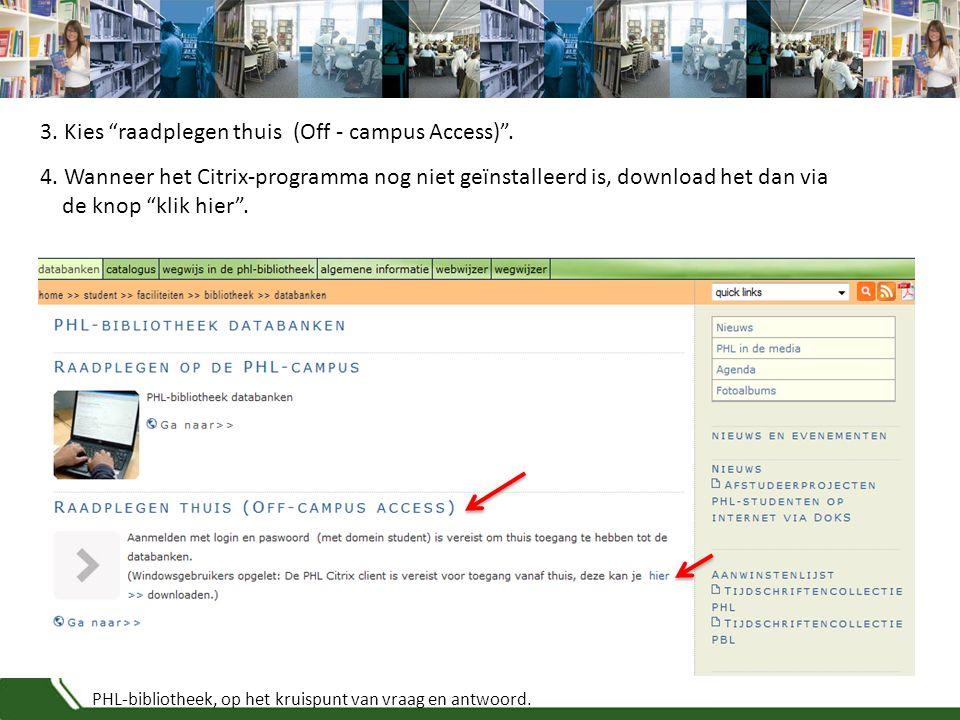 """PHL-bibliotheek, op het kruispunt van vraag en antwoord. 3. Kies """"raadplegen thuis (Off - campus Access)"""". 4. Wanneer het Citrix-programma nog niet ge"""
