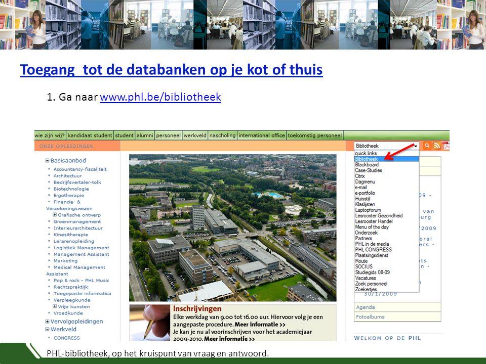 PHL-bibliotheek, op het kruispunt van vraag en antwoord. 1. Ga naar www.phl.be/bibliotheekwww.phl.be/bibliotheek Toegang tot de databanken op je kot o