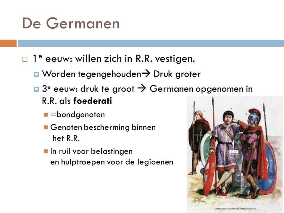 De Germanen  1 e eeuw: willen zich in R.R. vestigen.  Worden tegengehouden  Druk groter  3 e eeuw: druk te groot  Germanen opgenomen in R.R. als