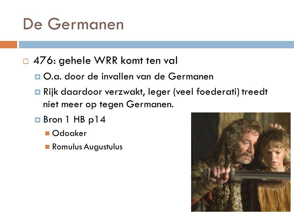 De Germanen  476: gehele WRR komt ten val  O.a. door de invallen van de Germanen  Rijk daardoor verzwakt, leger (veel foederati) treedt niet meer o
