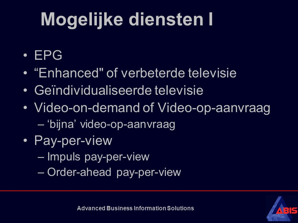 Advanced Business Information Solutions Mogelijke diensten I EPG Enhanced of verbeterde televisie Geïndividualiseerde televisie Video-on-demand of Video-op-aanvraag –'bijna' video-op-aanvraag Pay-per-view –Impuls pay-per-view –Order-ahead pay-per-view
