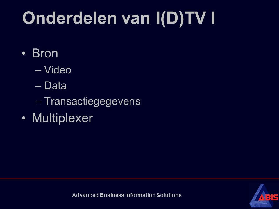 Advanced Business Information Solutions Onderdelen van I(D)TV I Bron –Video –Data –Transactiegegevens Multiplexer