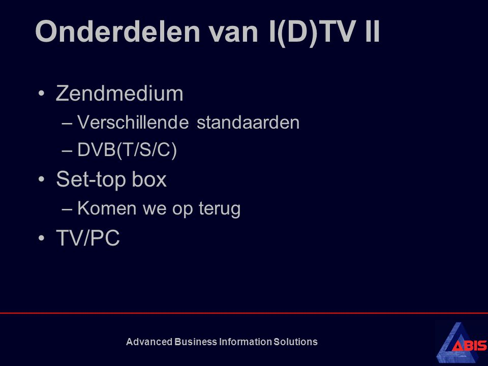 Advanced Business Information Solutions Onderdelen van I(D)TV II Zendmedium –Verschillende standaarden –DVB(T/S/C) Set-top box –Komen we op terug TV/PC