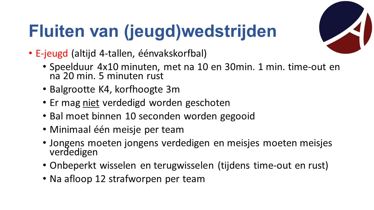 Fluiten van (jeugd)wedstrijden E-jeugd (altijd 4-tallen, éénvakskorfbal) Speelduur 4x10 minuten, met na 10 en 30min. 1 min. time-out en na 20 min. 5 m