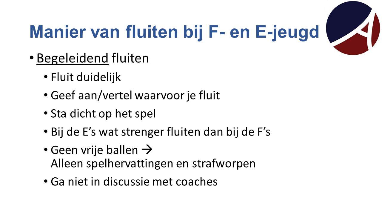 Manier van fluiten bij F- en E-jeugd Begeleidend fluiten Fluit duidelijk Geef aan/vertel waarvoor je fluit Sta dicht op het spel Bij de E's wat streng