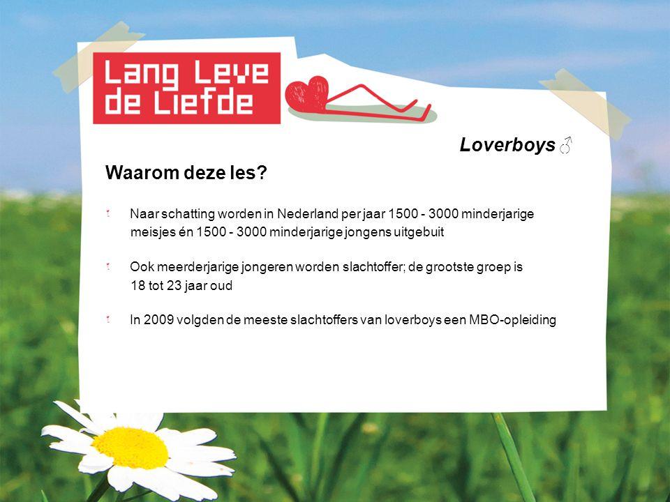 Loverboys ♂ Waarom deze les? Naar schatting worden in Nederland per jaar 1500 - 3000 minderjarige meisjes én 1500 - 3000 minderjarige jongens uitgebui