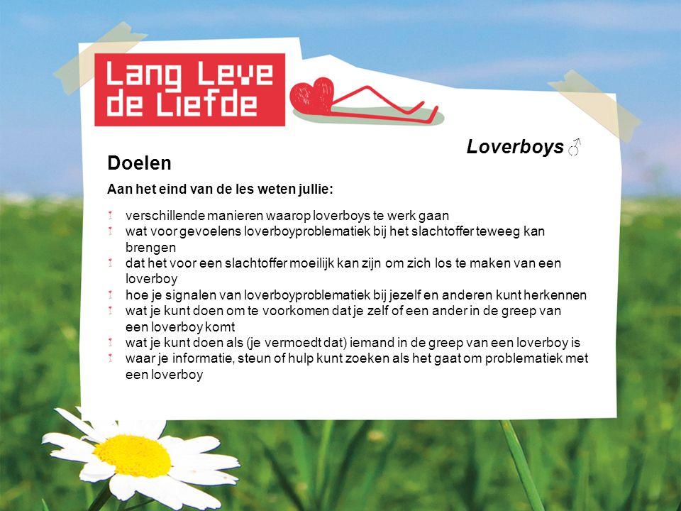 Loverboys ♂ Doelen Aan het eind van de les weten jullie: verschillende manieren waarop loverboys te werk gaan wat voor gevoelens loverboyproblematiek