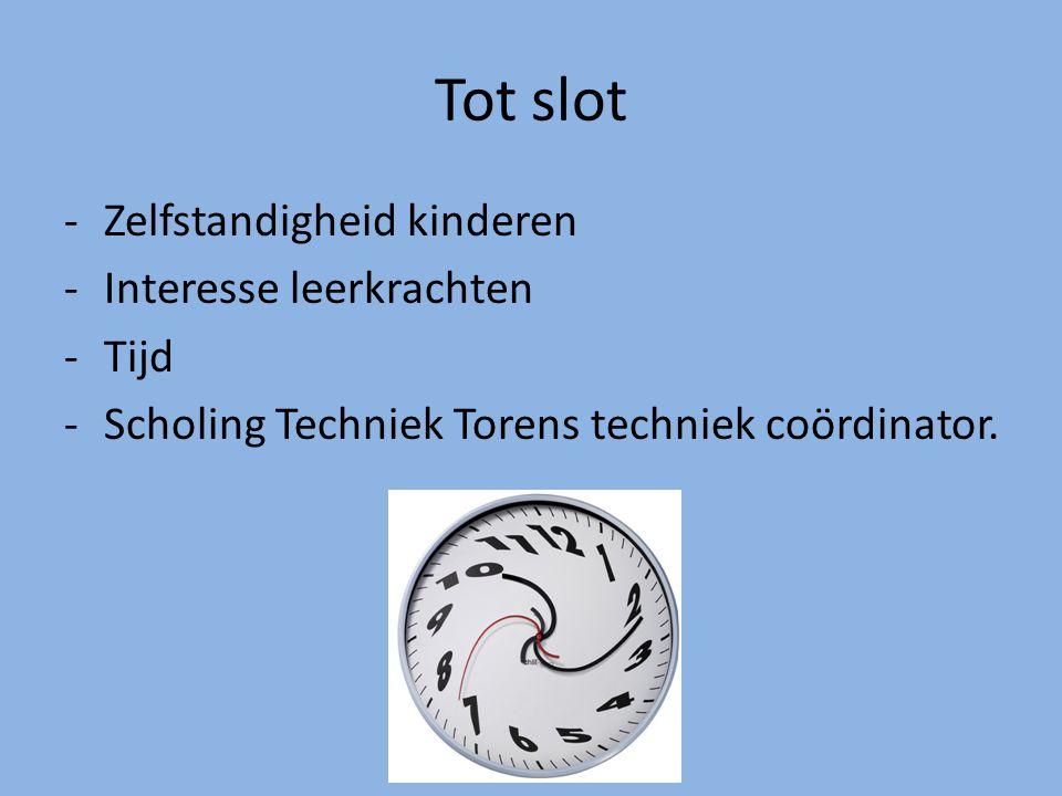 Tot slot -Zelfstandigheid kinderen -Interesse leerkrachten -Tijd -Scholing Techniek Torens techniek coördinator.