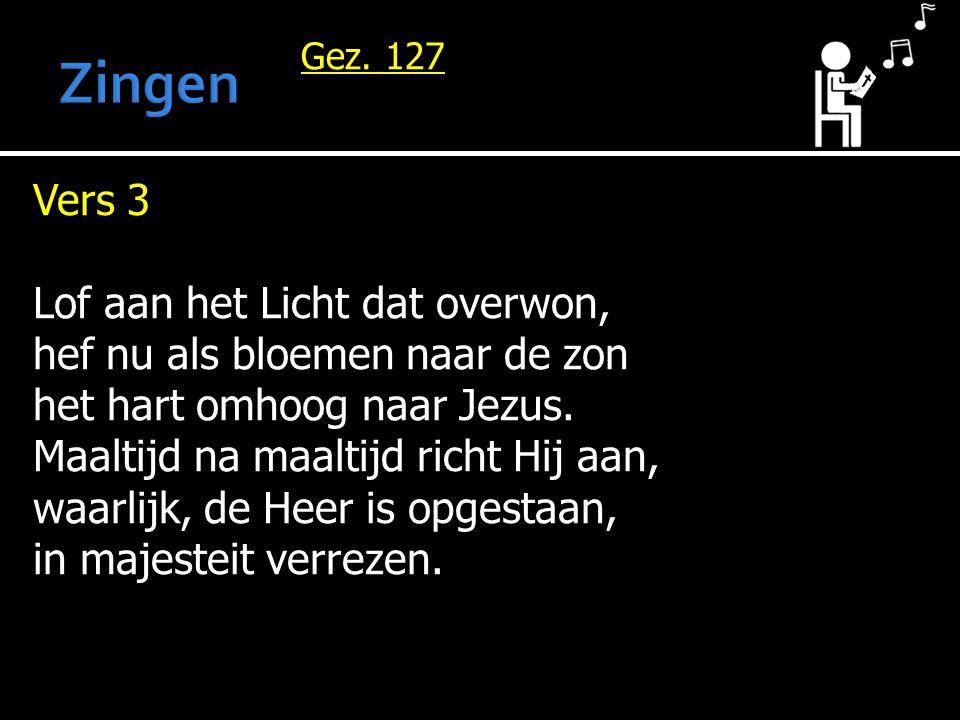 Gez. 127 Vers 3 Lof aan het Licht dat overwon, hef nu als bloemen naar de zon het hart omhoog naar Jezus. Maaltijd na maaltijd richt Hij aan, waarlijk