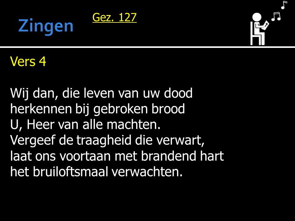 Gez. 127 Vers 4 Wij dan, die leven van uw dood herkennen bij gebroken brood U, Heer van alle machten. Vergeef de traagheid die verwart, laat ons voort